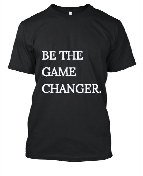 BE THE GAME CHANGER | T-SHIRT | FOR MEN OR WOMEN - Front